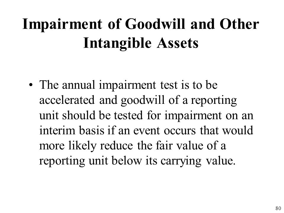79 Impairment of Goodwill and Other Intangible Assets The measurement of the fair value of intangibles and goodwill can be performed at any time durin