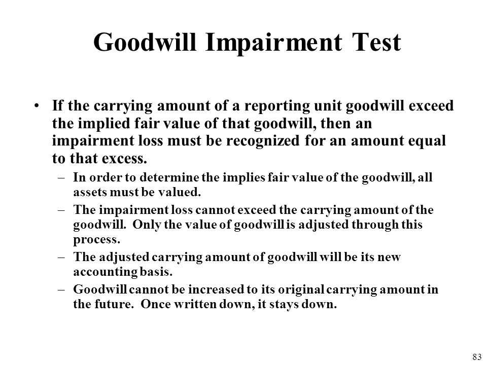 82 Goodwill Impairment Test The Two-Step Impairment Test: Compare estimated fair value of each reporting unit to the carrying amount of the unit. –If
