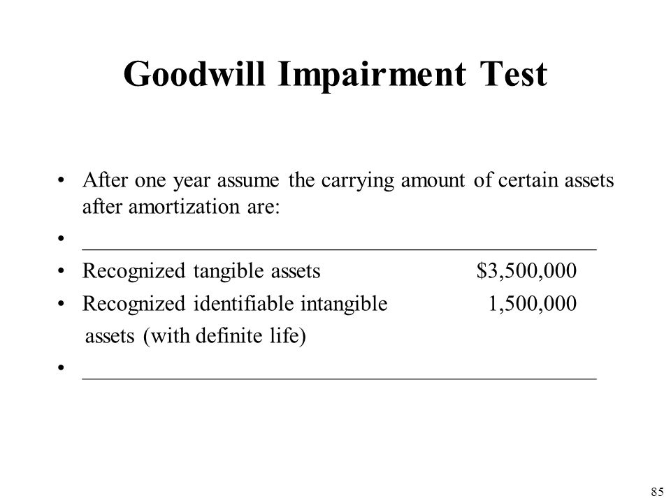 84 Goodwill Impairment Test Ex: Assume a company has a reporting unit with a fair value of $10,000,000 including goodwill of $3,000,000. further assum