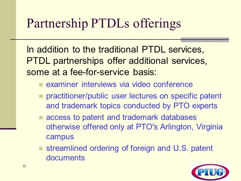 15 Partnership PTDLs offerings In addition to the traditional PTDL services, PTDL partnerships offer additional services, some at a fee-for-service basis: examiner interviews via video conference practitioner/public user lectures on specific patent and trademark topics conducted by PTO experts access to patent and trademark databases otherwise offered only at PTO s Arlington, Virginia campus streamlined ordering of foreign and U.S.