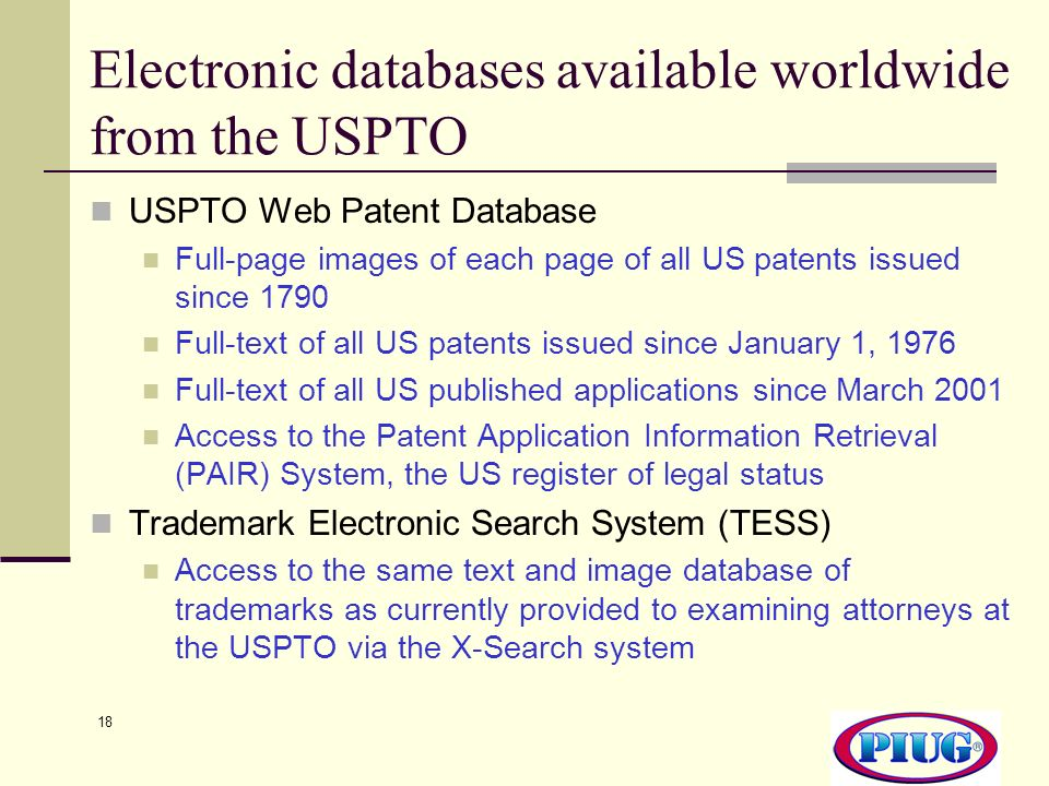 18 Electronic databases available worldwide from the USPTO USPTO Web Patent Database Full-page images of each page of all US patents issued since 1790 Full-text of all US patents issued since January 1, 1976 Full-text of all US published applications since March 2001 Access to the Patent Application Information Retrieval (PAIR) System, the US register of legal status Trademark Electronic Search System (TESS) Access to the same text and image database of trademarks as currently provided to examining attorneys at the USPTO via the X-Search system