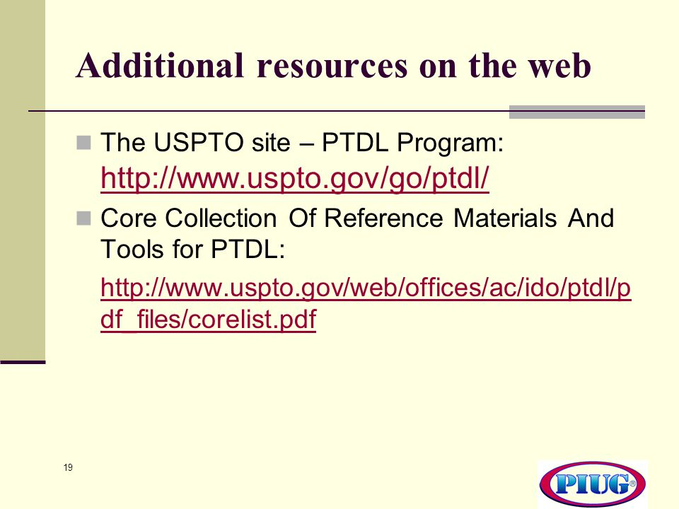 19 Additional resources on the web The USPTO site – PTDL Program: http://www.uspto.gov/go/ptdl/ http://www.uspto.gov/go/ptdl/ Core Collection Of Reference Materials And Tools for PTDL: http://www.uspto.gov/web/offices/ac/ido/ptdl/p df_files/corelist.pdf