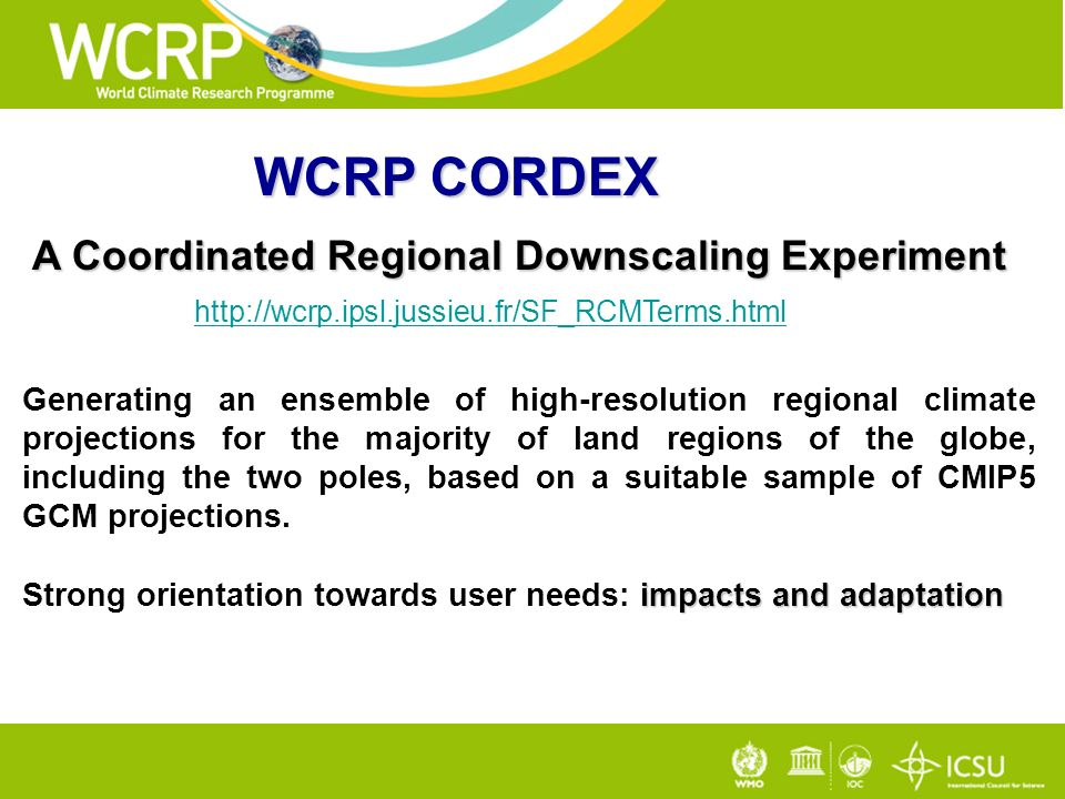WCRP CORDEX A Coordinated Regional Downscaling Experiment A Coordinated Regional Downscaling Experiment   Generating an ensemble of high-resolution regional climate projections for the majority of land regions of the globe, including the two poles, based on a suitable sample of CMIP5 GCM projections.