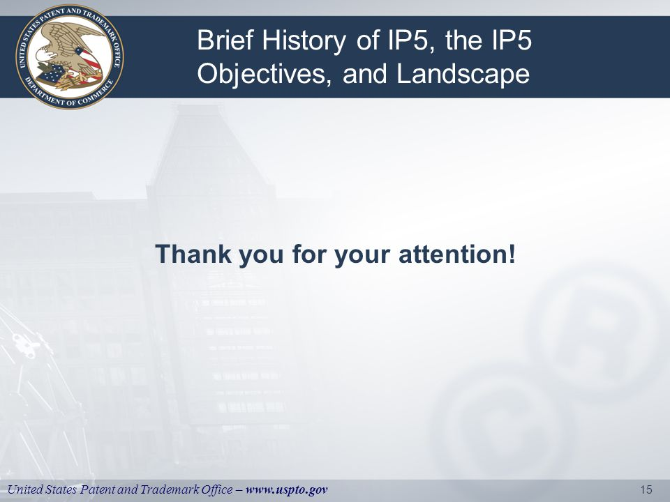 United States Patent and Trademark Office – www.uspto.gov 15 Brief History of IP5, the IP5 Objectives, and Landscape Thank you for your attention!