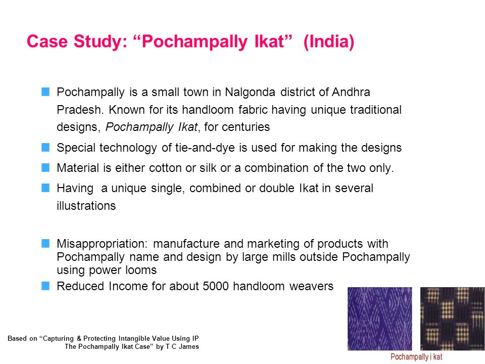 Case Study: Pochampally Ikat (India) Pochampally is a small town in Nalgonda district of Andhra Pradesh. Known for its handloom fabric having unique t
