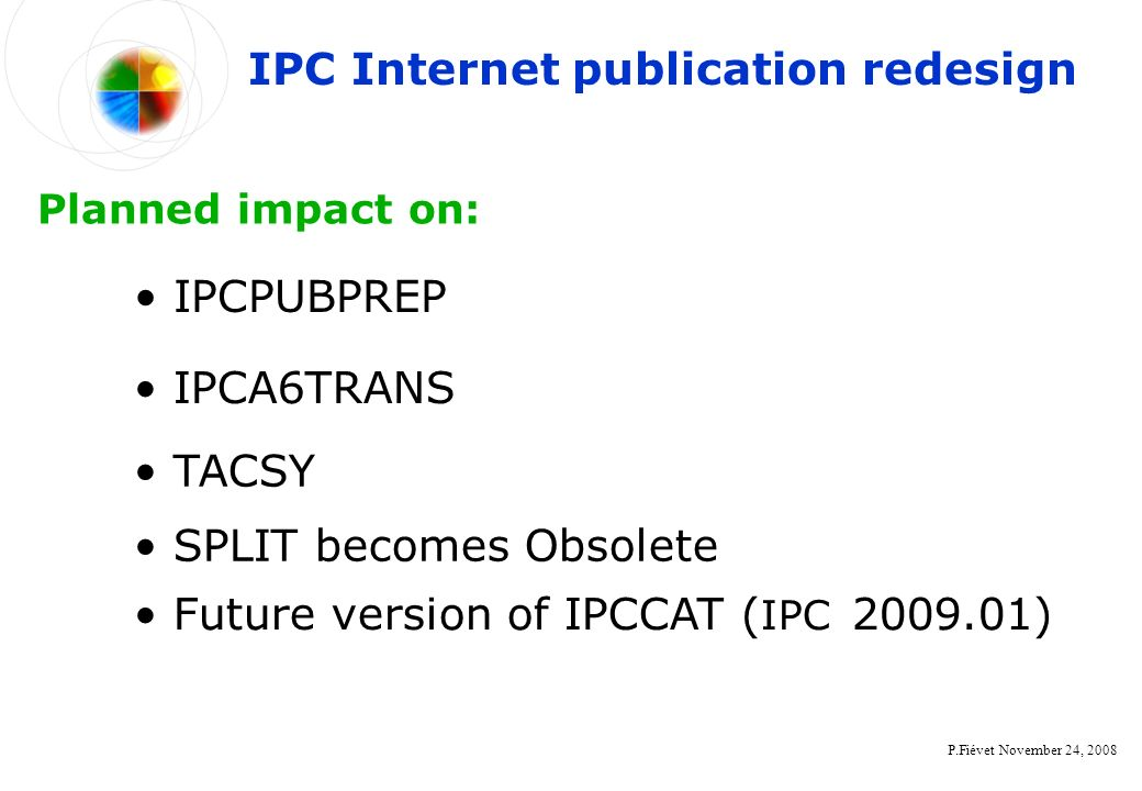 P.Fiévet November 24, 2008 IPC Internet publication redesign IPCPUBPREP Planned impact on: IPCA6TRANS TACSY SPLIT becomes Obsolete Future version of IPCCAT ( IPC 2009.01)