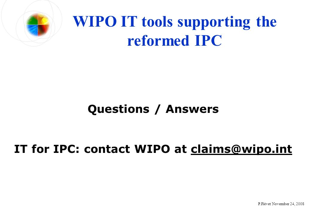 P.Fiévet November 24, 2008 Questions / Answers IT for IPC: contact WIPO at claims@wipo.int WIPO IT tools supporting the reformed IPC