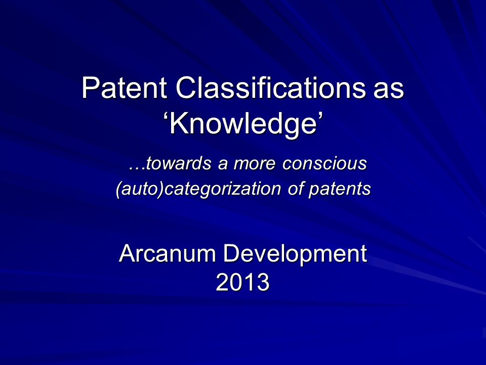 Patent Classifications as Knowledge …towards a more conscious (auto)categorization of patents Arcanum Development 2013