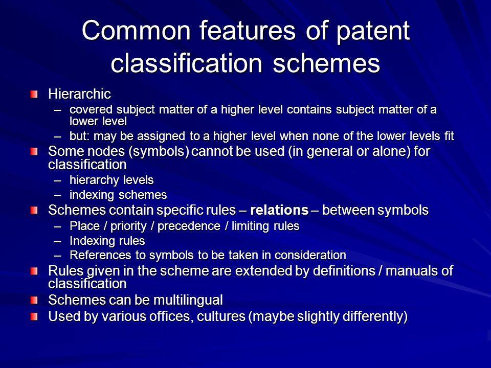 Common features of patent classification schemes Hierarchic –covered subject matter of a higher level contains subject matter of a lower level –but: m