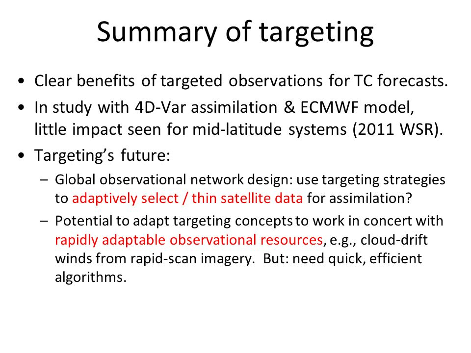 Summary of targeting Clear benefits of targeted observations for TC forecasts. In study with 4D-Var assimilation & ECMWF model, little impact seen for