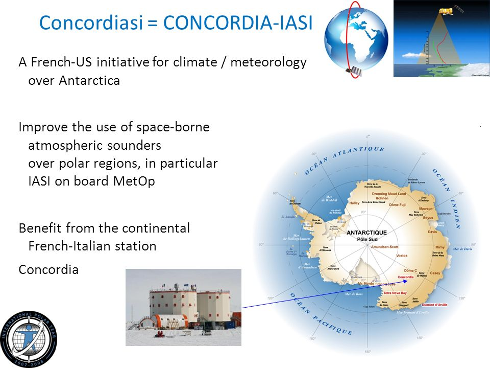 Concordiasi = CONCORDIA-IASI A French-US initiative for climate / meteorology over Antarctica Improve the use of space-borne atmospheric sounders over