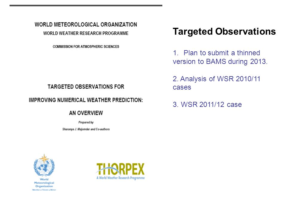 Targeted Observations 1.Plan to submit a thinned version to BAMS during 2013. 2. Analysis of WSR 2010/11 cases 3. WSR 2011/12 case