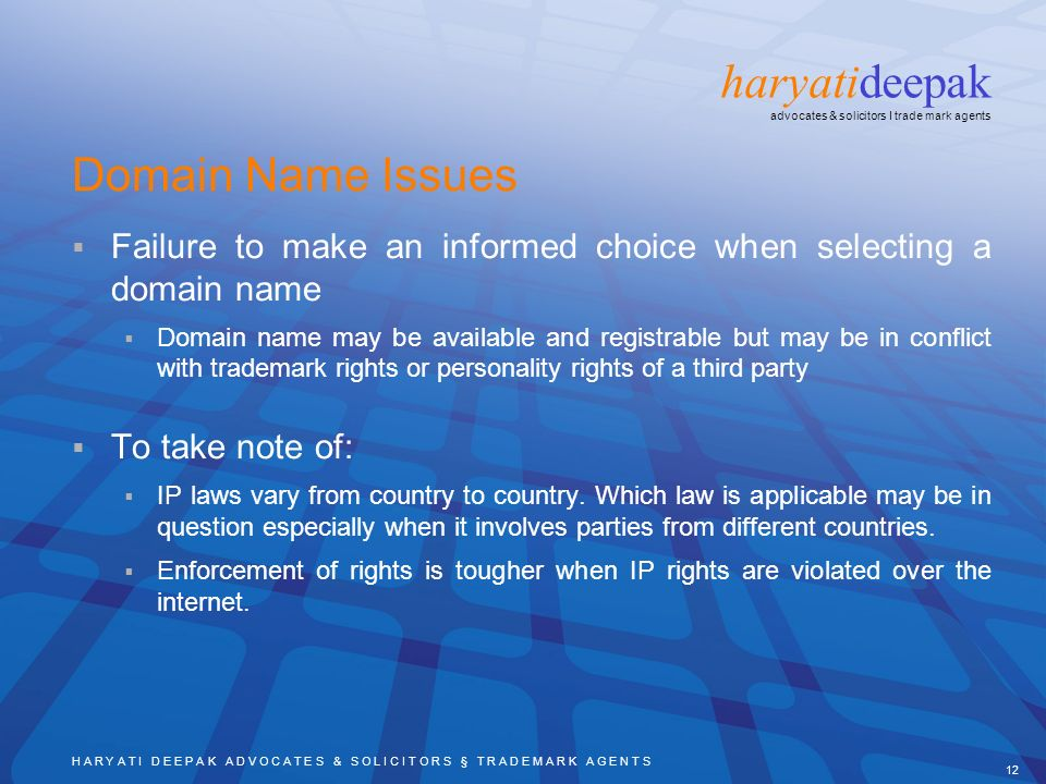 H A R Y A T I D E E P A K A D V O C A T E S & S O L I C I T O R S § T R A D E M A R K A G E N T S 12 haryatideepak advocates & solicitors I trade mark agents Domain Name Issues Failure to make an informed choice when selecting a domain name Domain name may be available and registrable but may be in conflict with trademark rights or personality rights of a third party To take note of: IP laws vary from country to country.