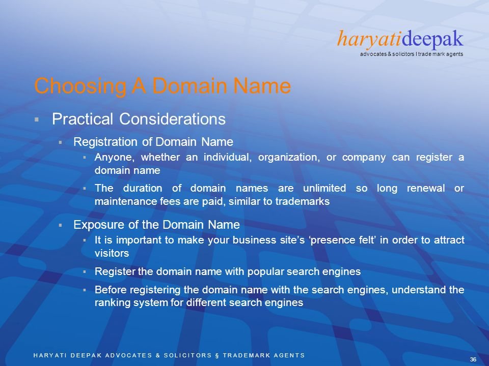 H A R Y A T I D E E P A K A D V O C A T E S & S O L I C I T O R S § T R A D E M A R K A G E N T S 36 haryatideepak advocates & solicitors I trade mark agents Choosing A Domain Name Practical Considerations Registration of Domain Name Anyone, whether an individual, organization, or company can register a domain name The duration of domain names are unlimited so long renewal or maintenance fees are paid, similar to trademarks Exposure of the Domain Name It is important to make your business sites presence felt in order to attract visitors Register the domain name with popular search engines Before registering the domain name with the search engines, understand the ranking system for different search engines