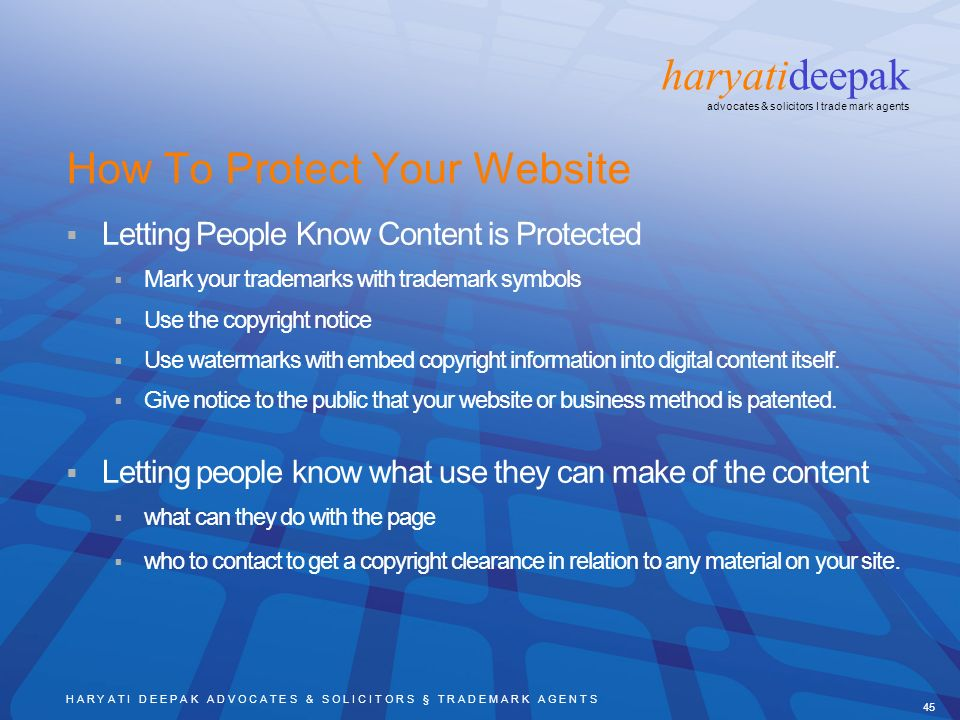 H A R Y A T I D E E P A K A D V O C A T E S & S O L I C I T O R S § T R A D E M A R K A G E N T S 45 haryatideepak advocates & solicitors I trade mark agents How To Protect Your Website Letting People Know Content is Protected Mark your trademarks with trademark symbols Use the copyright notice Use watermarks with embed copyright information into digital content itself.
