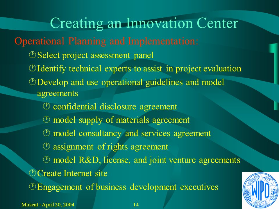 13Muscat - April 20, 2004 Creating an Innovation Center Operational Planning and Implementation: Recruitment of CEO (General Manager) Recruitment of P