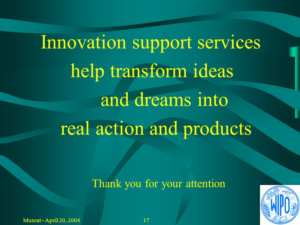 16Muscat - April 20, 2004 Conclusions Innovation Support Services: Add value to R&D activities Selection of promising projects Nursery for new product