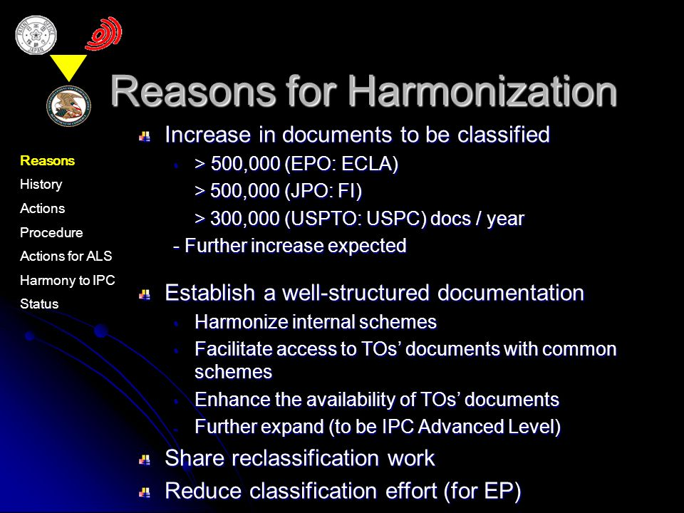 Reasons for Harmonization Increase in documents to be classified > 500,000 (EPO: ECLA) > 500,000 (EPO: ECLA) > 500,000 (JPO: FI) > 500,000 (JPO: FI) > 300,000 (USPTO: USPC) docs / year > 300,000 (USPTO: USPC) docs / year - Further increase expected Establish a well-structured documentation Harmonize internal schemes Harmonize internal schemes Facilitate access to TOs documents with common schemes Facilitate access to TOs documents with common schemes Enhance the availability of TOs documents Enhance the availability of TOs documents - Further expand (to be IPC Advanced Level) Share reclassification work Reduce classification effort (for EP) Reasons History Actions Procedure Actions for ALS Harmony to IPC Status