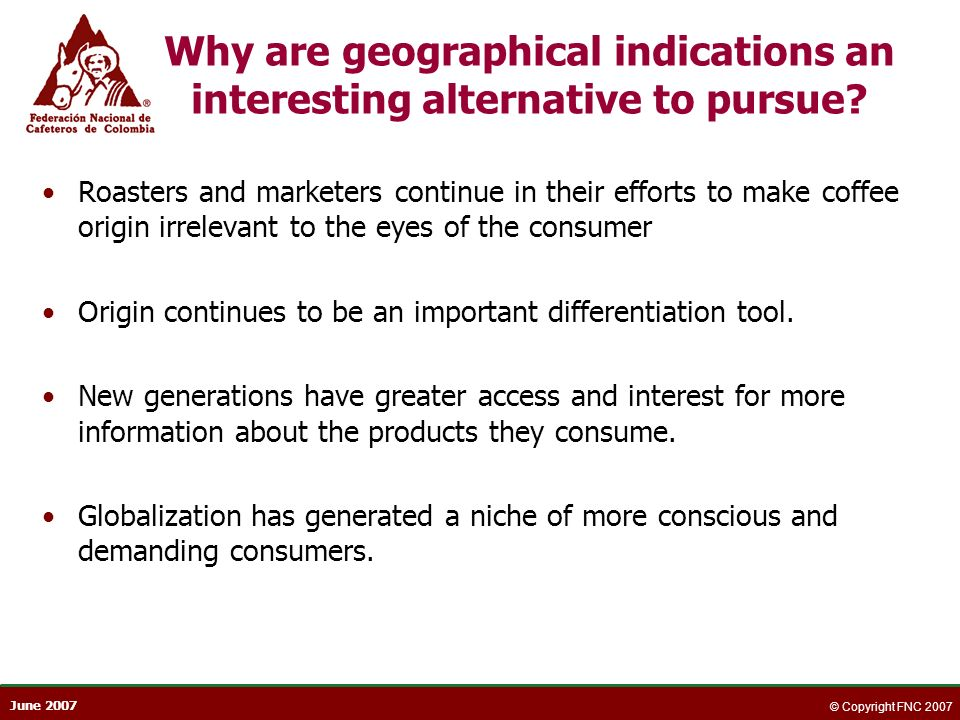 June 2007 © Copyright FNC 2007 Why are geographical indications an interesting alternative to pursue? Roasters and marketers continue in their efforts