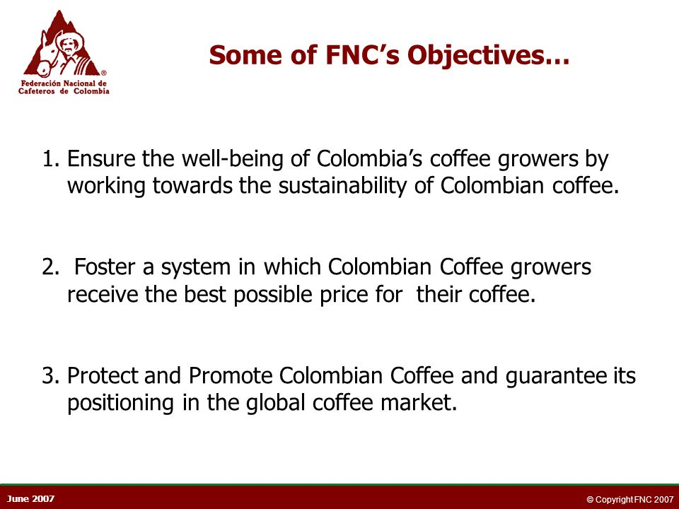 June 2007 © Copyright FNC 2007 Some of FNCs Objectives… 1.Ensure the well-being of Colombias coffee growers by working towards the sustainability of C