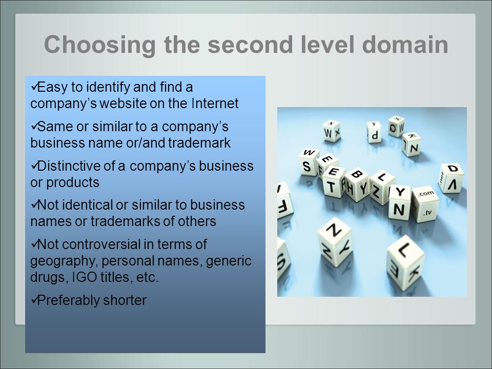 Choosing the second level domain Easy to identify and find a companys website on the Internet Same or similar to a companys business name or/and trademark Distinctive of a companys business or products Not identical or similar to business names or trademarks of others Not controversial in terms of geography, personal names, generic drugs, IGO titles, etc.