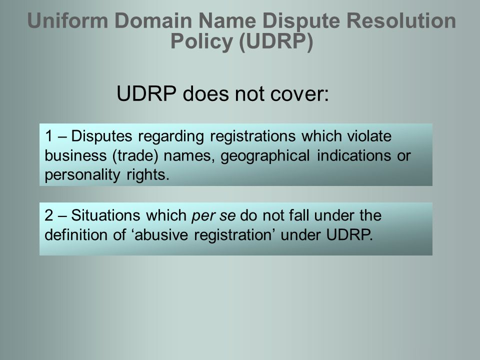 UDRP does not cover: Uniform Domain Name Dispute Resolution Policy (UDRP) 1 – Disputes regarding registrations which violate business (trade) names, geographical indications or personality rights.