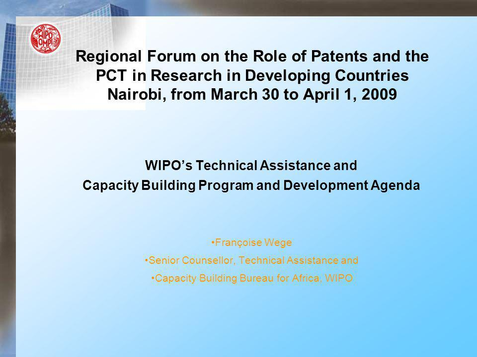 Regional Forum on the Role of Patents and the PCT in Research in Developing Countries Nairobi, from March 30 to April 1, 2009 WIPOs Technical Assistan