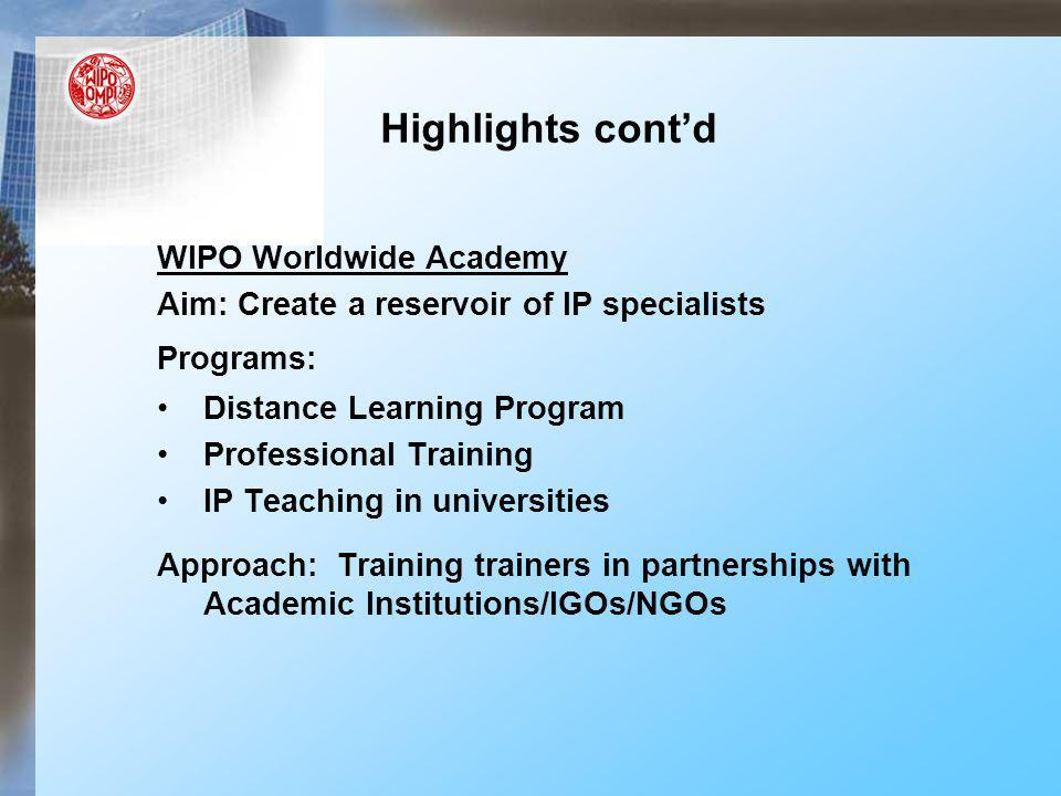 Highlights contd WIPO Worldwide Academy Aim: Create a reservoir of IP specialists Programs: Distance Learning Program Professional Training IP Teaching in universities Approach: Training trainers in partnerships with Academic Institutions/IGOs/NGOs