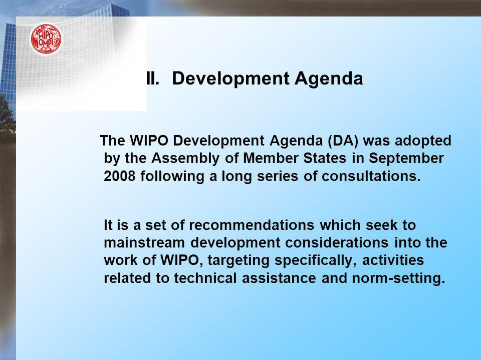 II. Development Agenda The WIPO Development Agenda (DA) was adopted by the Assembly of Member States in September 2008 following a long series of cons
