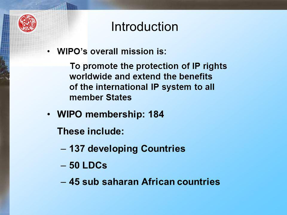 WIPOs overall mission is: To promote the protection of IP rights worldwide and extend the benefits of the international IP system to all member States WIPO membership: 184 These include: –137 developing Countries –50 LDCs –45 sub saharan African countries Introduction