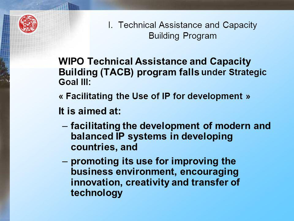 WIPO Technical Assistance and Capacity Building (TACB) program falls under Strategic Goal III: « Facilitating the Use of IP for development » It is aimed at: –facilitating the development of modern and balanced IP systems in developing countries, and –promoting its use for improving the business environment, encouraging innovation, creativity and transfer of technology I.