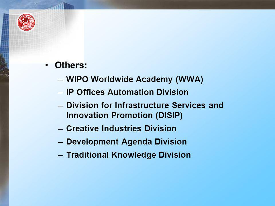 Others: –WIPO Worldwide Academy (WWA) –IP Offices Automation Division –Division for Infrastructure Services and Innovation Promotion (DISIP) –Creative Industries Division –Development Agenda Division –Traditional Knowledge Division
