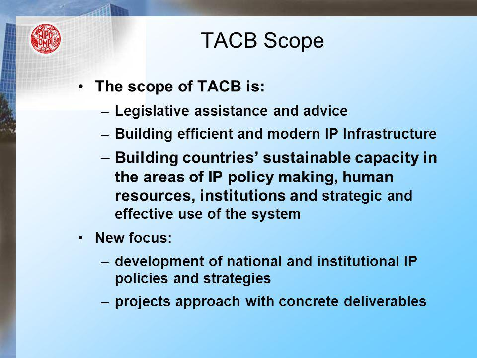 The scope of TACB is: –Legislative assistance and advice –Building efficient and modern IP Infrastructure –Building countries sustainable capacity in the areas of IP policy making, human resources, institutions and strategic and effective use of the system New focus: –development of national and institutional IP policies and strategies –projects approach with concrete deliverables TACB Scope