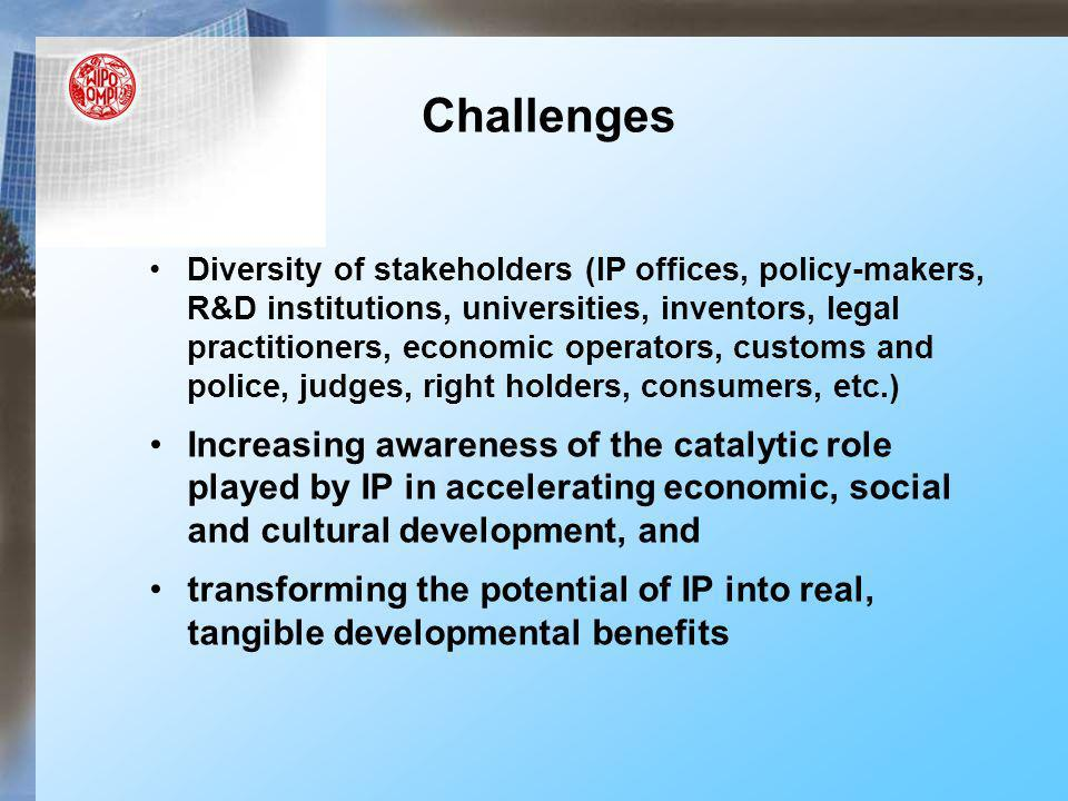 Challenges Diversity of stakeholders (IP offices, policy-makers, R&D institutions, universities, inventors, legal practitioners, economic operators, customs and police, judges, right holders, consumers, etc.) Increasing awareness of the catalytic role played by IP in accelerating economic, social and cultural development, and transforming the potential of IP into real, tangible developmental benefits