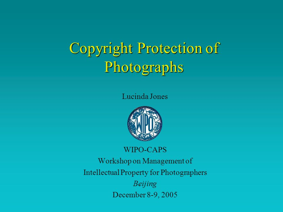 Copyright Protection of Photographs Lucinda Jones WIPO-CAPS Workshop on Management of Intellectual Property for Photographers Beijing December 8-9, 2005