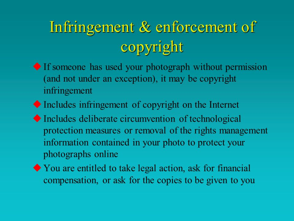 Infringement & enforcement of copyright uIf someone has used your photograph without permission (and not under an exception), it may be copyright infringement uIncludes infringement of copyright on the Internet uIncludes deliberate circumvention of technological protection measures or removal of the rights management information contained in your photo to protect your photographs online uYou are entitled to take legal action, ask for financial compensation, or ask for the copies to be given to you