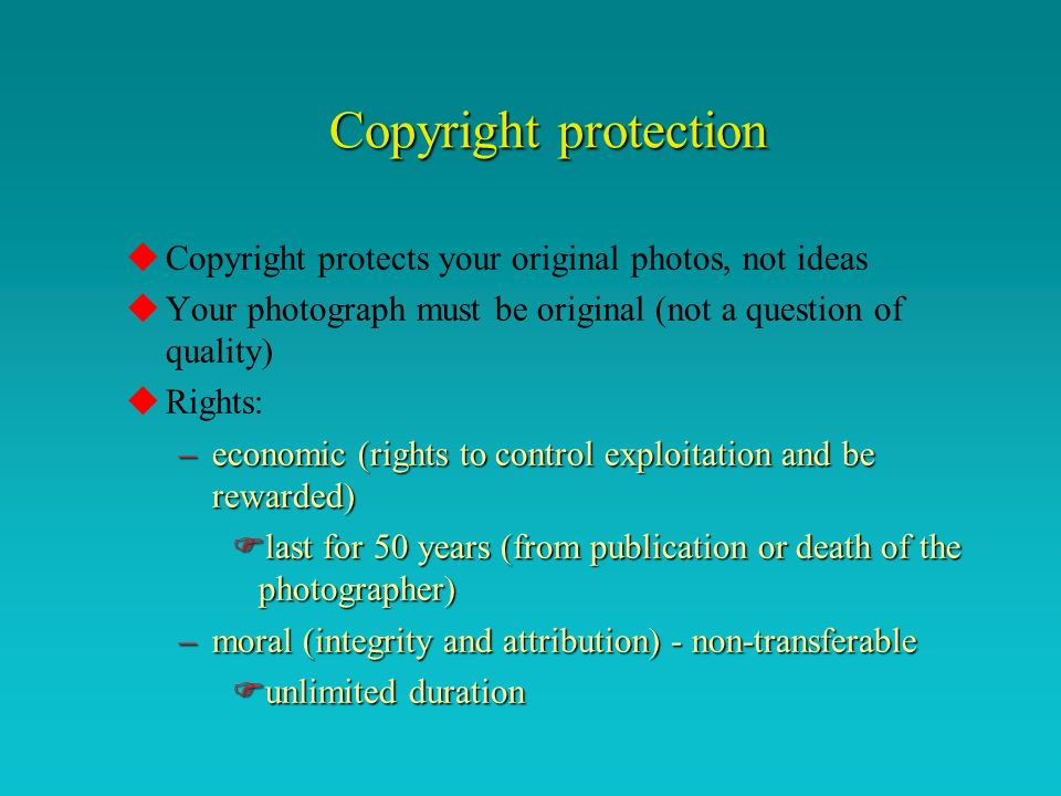 Copyright protection uCopyright protects your original photos, not ideas uYour photograph must be original (not a question of quality) uRights: –economic (rights to control exploitation and be rewarded) Flast for 50 years (from publication or death of the photographer) –moral (integrity and attribution) - non-transferable Funlimited duration