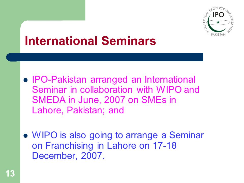 13 International Seminars IPO-Pakistan arranged an International Seminar in collaboration with WIPO and SMEDA in June, 2007 on SMEs in Lahore, Pakista
