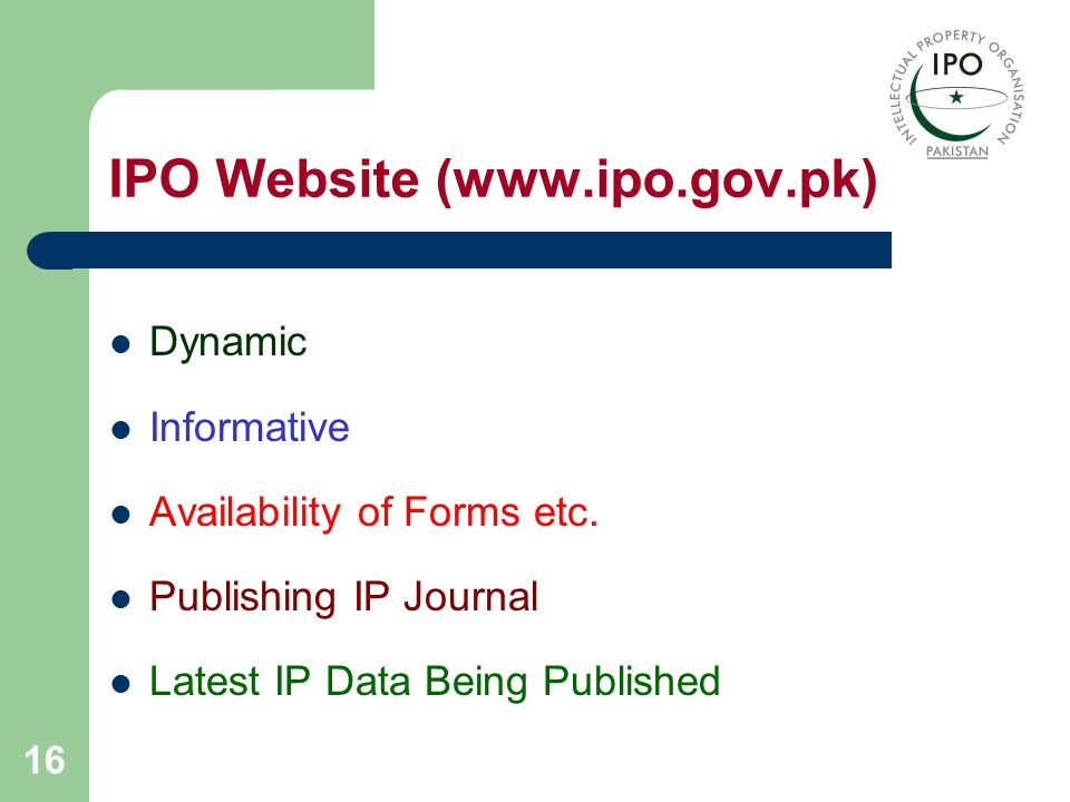 16 IPO Website (www.ipo.gov.pk) Dynamic Informative Availability of Forms etc. Publishing IP Journal Latest IP Data Being Published