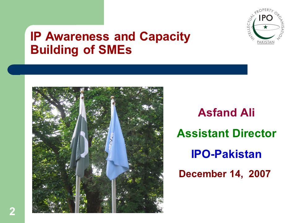 2 Asfand Ali Assistant Director IPO-Pakistan IP Awareness and Capacity Building of SMEs December 14, 2007