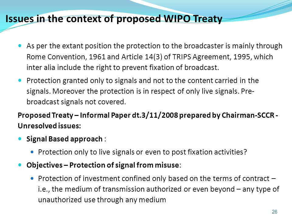 As per the extant position the protection to the broadcaster is mainly through Rome Convention, 1961 and Article 14(3) of TRIPS Agreement, 1995, which