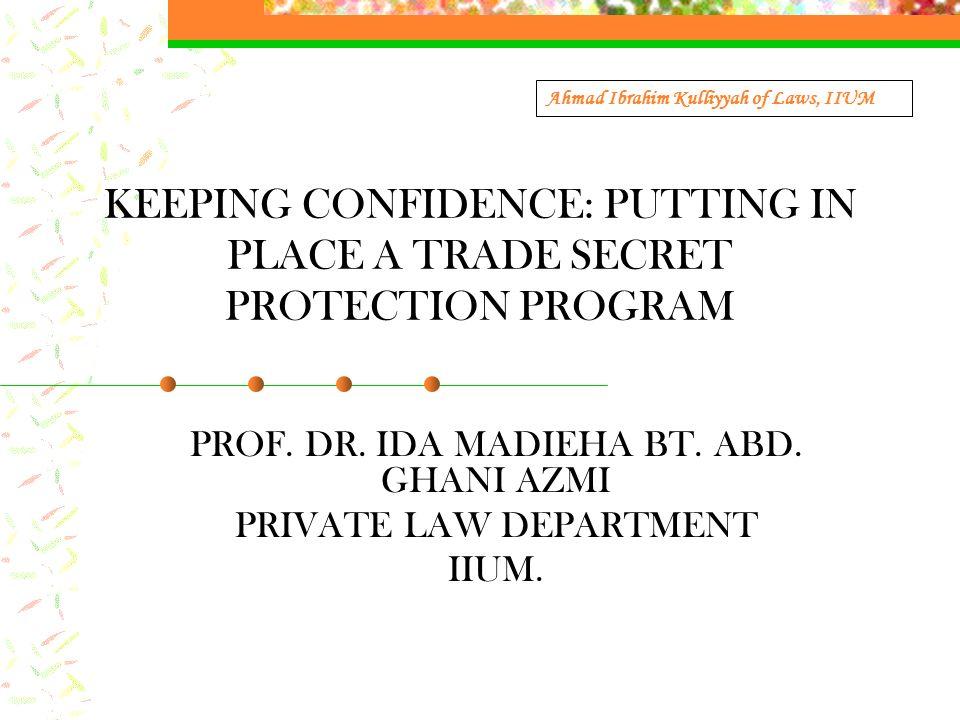 KEEPING CONFIDENCE: PUTTING IN PLACE A TRADE SECRET PROTECTION PROGRAM PROF. DR. IDA MADIEHA BT. ABD. GHANI AZMI PRIVATE LAW DEPARTMENT IIUM. Ahmad Ib