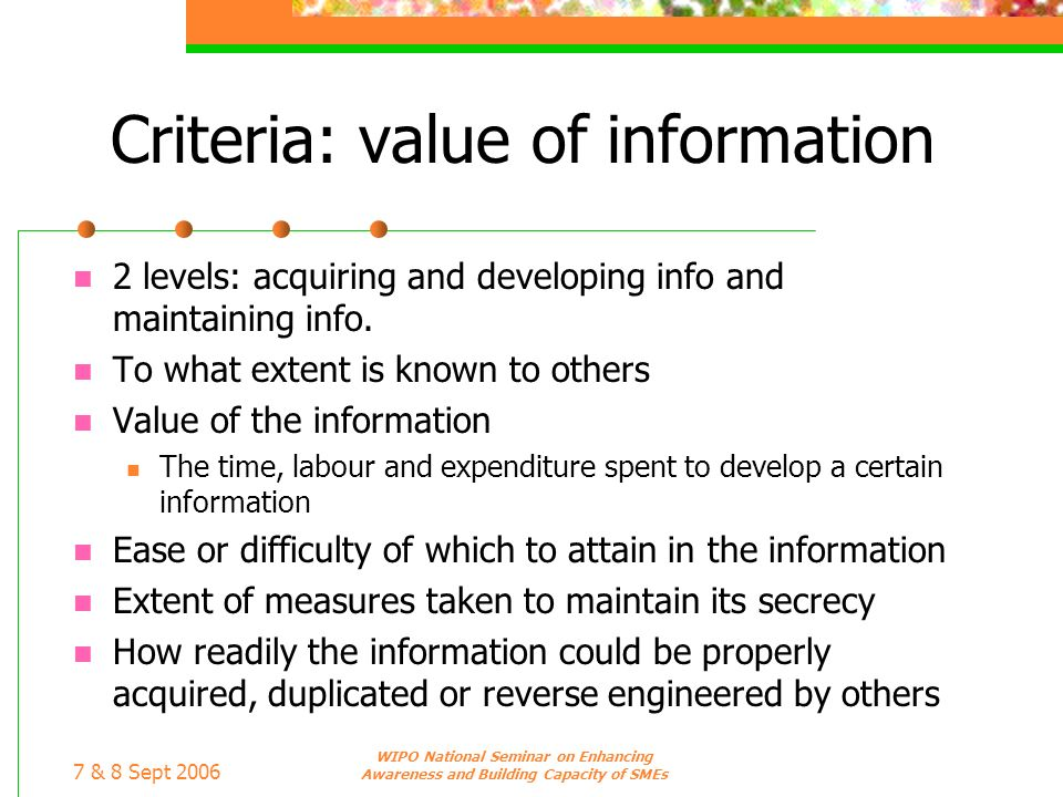 7 & 8 Sept 2006 WIPO National Seminar on Enhancing Awareness and Building Capacity of SMEs Criteria: value of information 2 levels: acquiring and deve