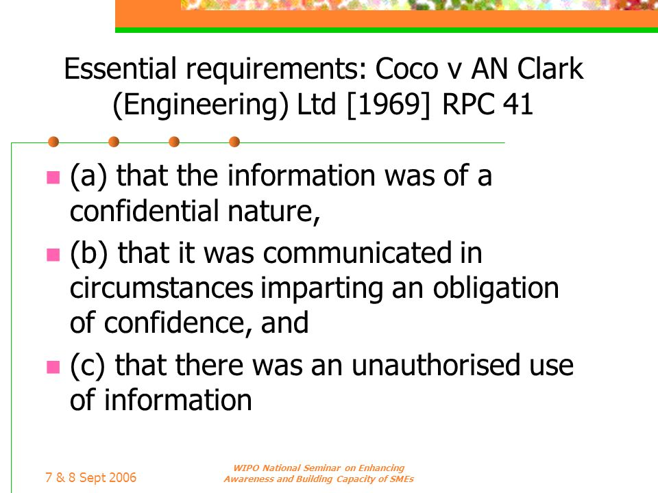 7 & 8 Sept 2006 WIPO National Seminar on Enhancing Awareness and Building Capacity of SMEs Essential requirements: Coco v AN Clark (Engineering) Ltd [