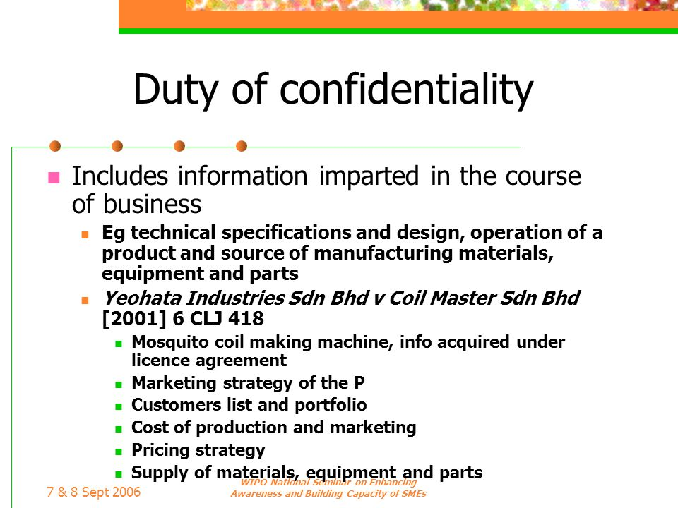 7 & 8 Sept 2006 WIPO National Seminar on Enhancing Awareness and Building Capacity of SMEs Duty of confidentiality Includes information imparted in th