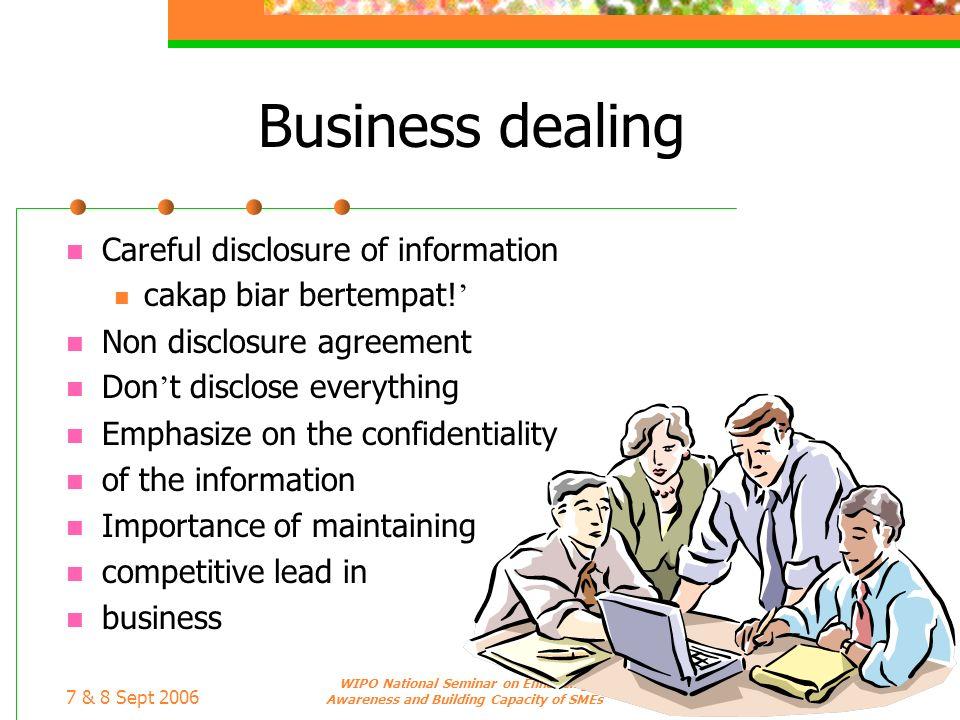 7 & 8 Sept 2006 WIPO National Seminar on Enhancing Awareness and Building Capacity of SMEs Business dealing Careful disclosure of information cakap bi
