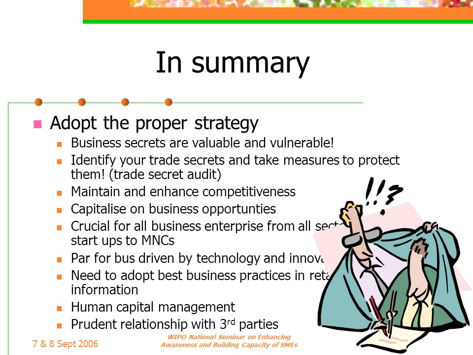 7 & 8 Sept 2006 WIPO National Seminar on Enhancing Awareness and Building Capacity of SMEs In summary Adopt the proper strategy Business secrets are v