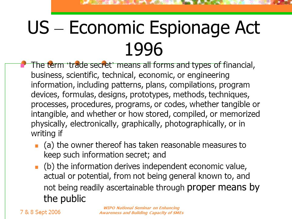 7 & 8 Sept 2006 WIPO National Seminar on Enhancing Awareness and Building Capacity of SMEs US – Economic Espionage Act 1996 The term trade secret mean