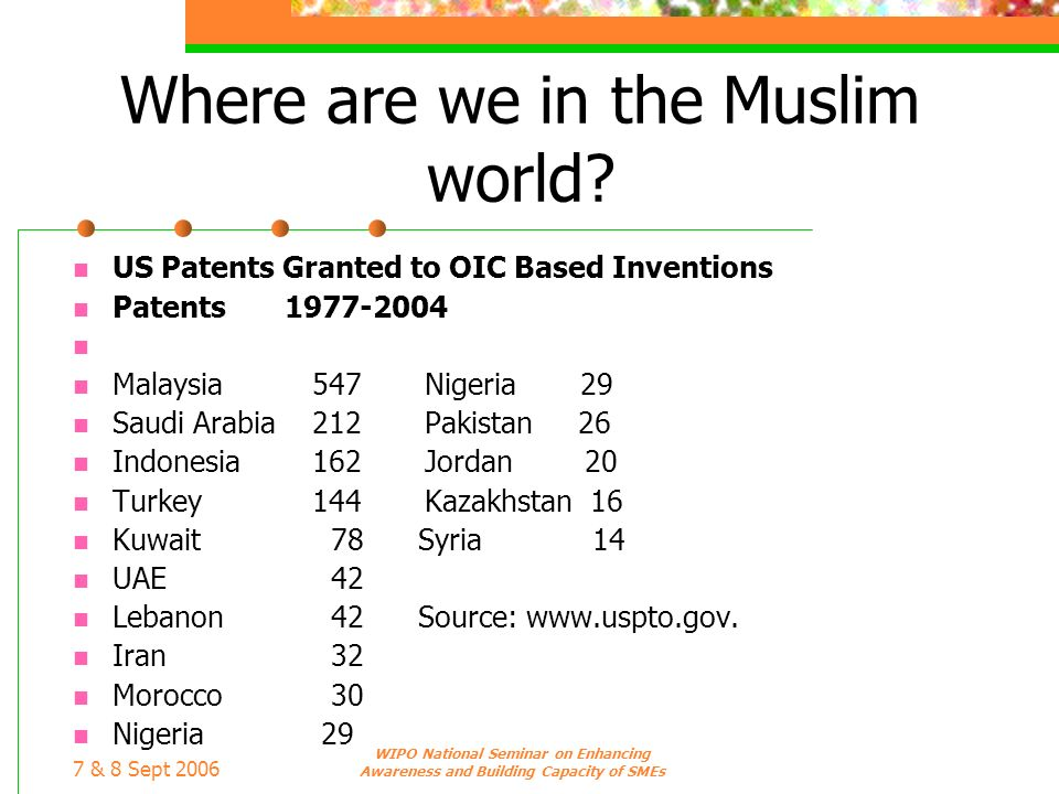 7 & 8 Sept 2006 WIPO National Seminar on Enhancing Awareness and Building Capacity of SMEs Where are we in the Muslim world? US Patents Granted to OIC