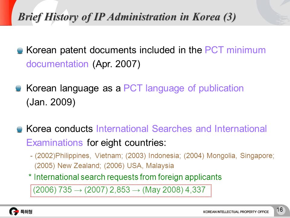 15 The highest e-filing rate in the world Launch of the worlds first Internet-based e-filing system for patent applications Established IP automation plan in 1995 Three-years of development Brief History of IP Administration in Korea (2) 2007 100 80 60 40 USAEU Republic of Korea Japan 32% 49% 97% %